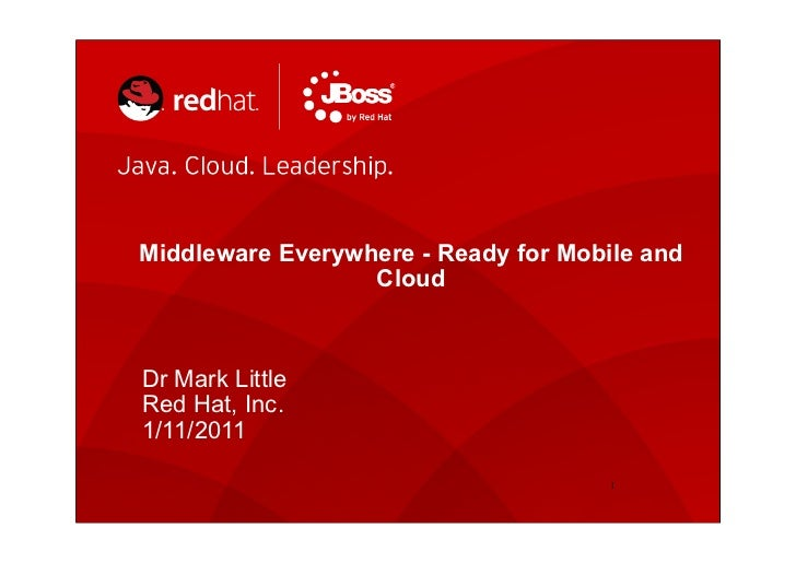 Middleware Everywhere - Ready for Mobile and                  CloudDr Mark LittleRed Hat, Inc.1/11/2011                   ...
