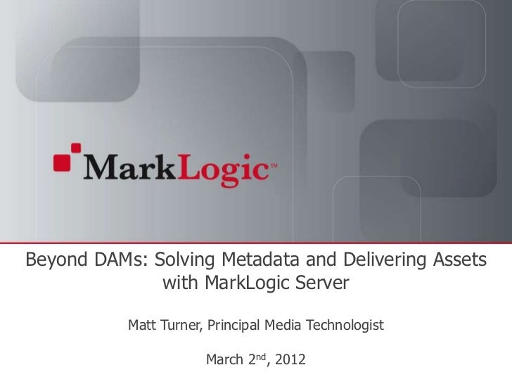 Beyond DAMs: Solving Metadata and Delivering Assets              with MarkLogic Server                                 Mat...