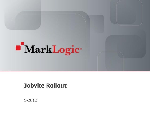 Jobvite Rollout          1-2012Slide 1   Copyright © 2012 MarkLogic® Corporation. All rights reserved.