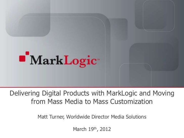 Delivering Digital Products with MarkLogic and Moving       from Mass Media to Mass Customization                     Matt...