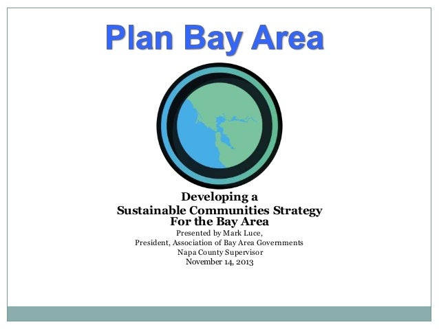 Developing a Sustainable Communities Strategy For the Bay Area Presented by Mark Luce, President, Association of Bay Area ...