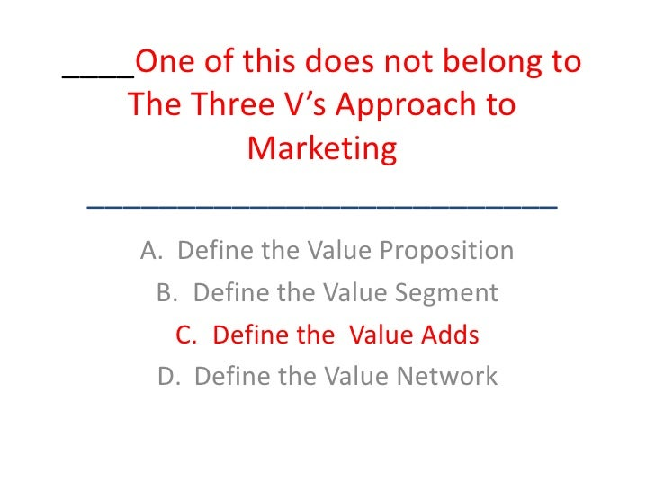 ____One of this does not belong to The Three V's Approach to Marketing__________________________<br />Define the Value Pro...