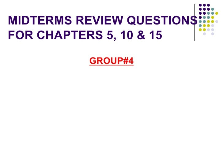 MIDTERMS REVIEW QUESTIONSFOR CHAPTERS 5, 10 & 15          GROUP#4