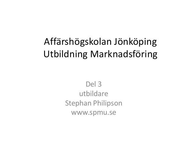 Affärshögskolan JönköpingUtbildning Marknadsföring<br />Del 3<br />utbildare<br />Stephan Philipson<br />www.spmu.se<br />