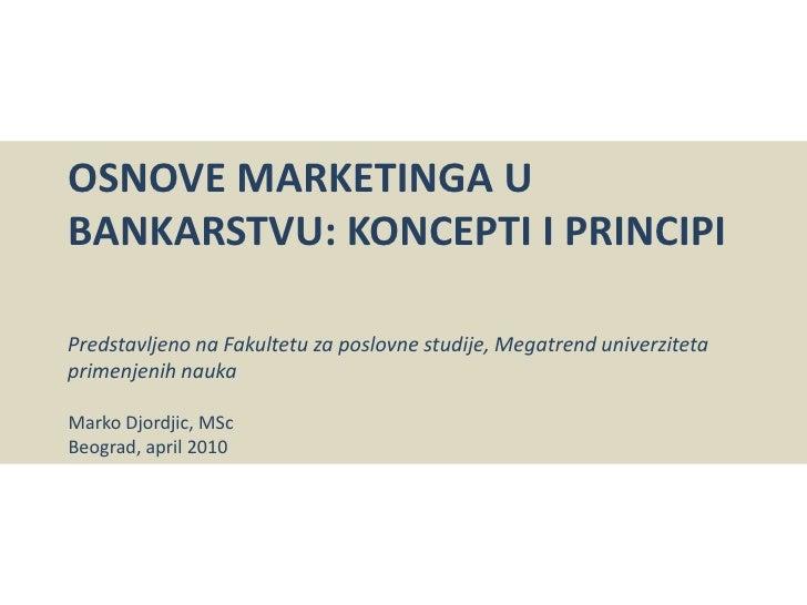 Osnove Marketinga u bankarstvu: Konceptiiprincipi<br />Predstavljeno na Fakultetu za poslovne studije, Megatrend univerzit...