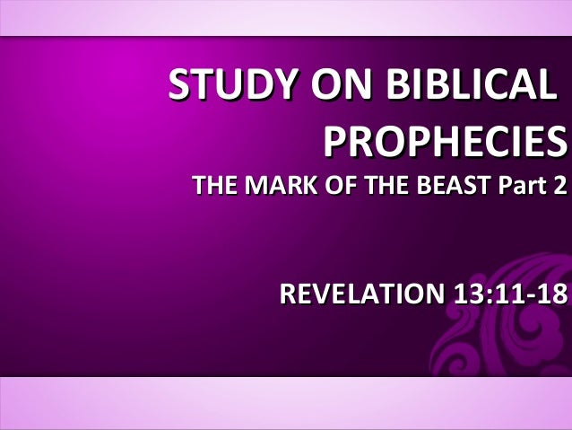 STUDY ON BIBLICALSTUDY ON BIBLICAL PROPHECIESPROPHECIES THE MARK OF THE BEAST Part 2THE MARK OF THE BEAST Part 2 REVELATIO...