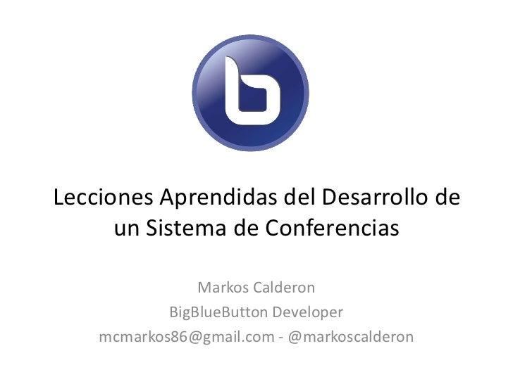 Lecciones Aprendidas del Desarrollo de      un Sistema de Conferencias                Markos Calderon            BigBlueBu...