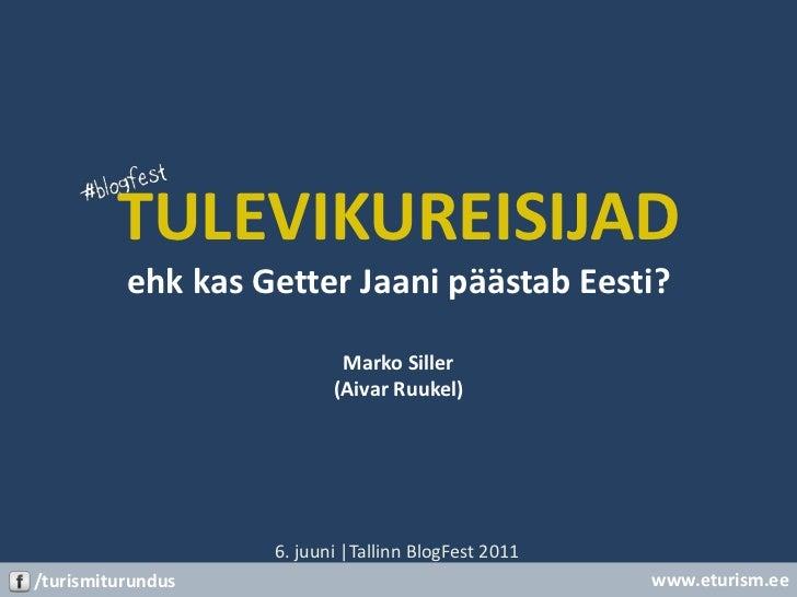 TULEVIKUREISIJADehk kas Getter Jaani päästab Eesti?Marko Siller(Aivar Ruukel)<br />6. juuni |TallinnBlogFest 2011<br />www...