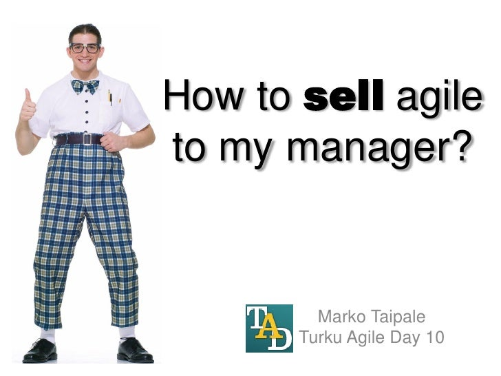 How to sell agile to my manager?            Marko Taipale        Turku Agile Day 10