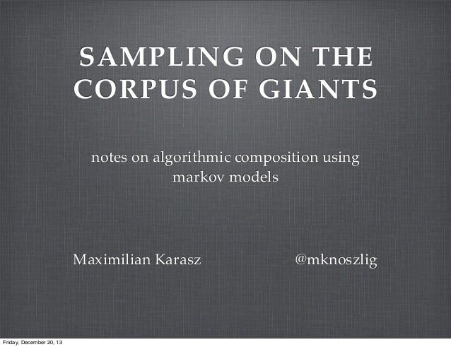 SAMPLING ON THE CORPUS OF GIANTS notes on algorithmic composition using markov models  Maximilian Karasz  Friday, December...