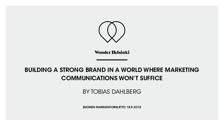 BUILDING A STRONG BRAND IN A WORLD WHERE MARKETING            COMMUNICATIONS WON'T SUFFICE                BY TOBIAS DAHLBE...