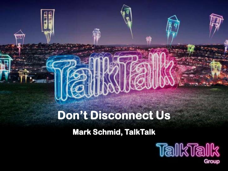 Don't Disconnect UsMark Schmid, TalkTalk<br />
