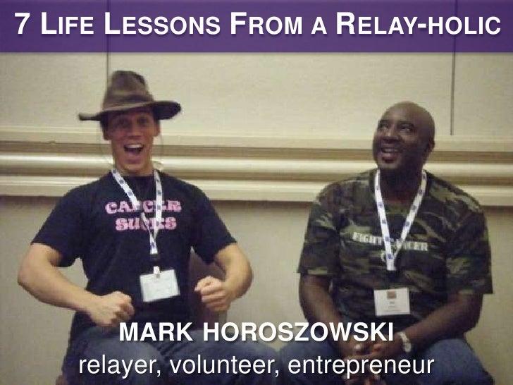 7 LIFE LESSONS FROM A RELAY-HOLIC        MARK HOROSZOWSKI    relayer, volunteer, entrepreneur