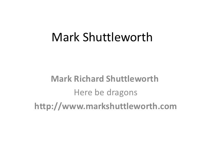 Mark Shuttleworth    Mark Richard Shuttleworth         Here be dragonshttp://www.markshuttleworth.com