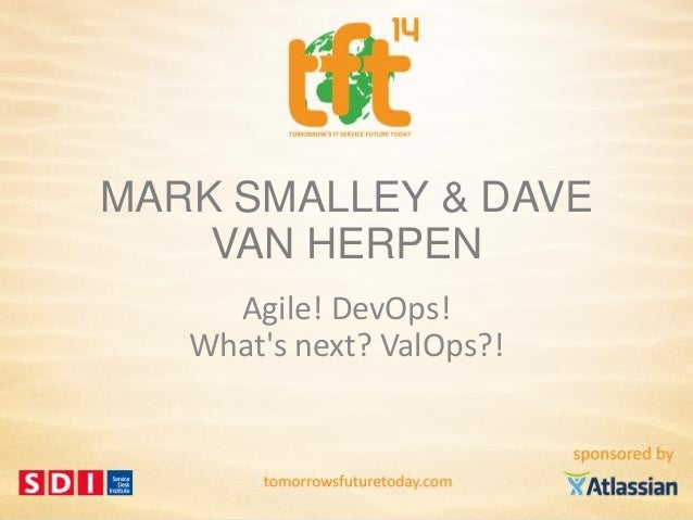 1 #tft14 @daveherpen & @marksmalley MARK SMALLEY & DAVE VAN HERPEN Agile! DevOps! What's next? ValOps?!