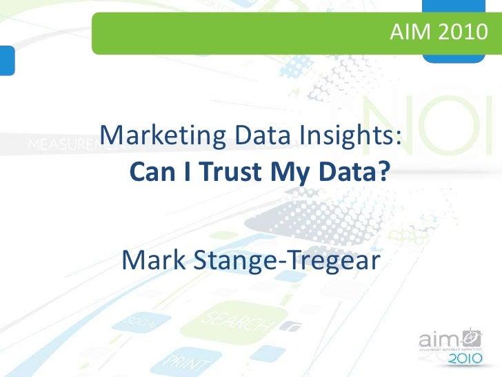 AIM 2010<br />Marketing Data Insights:Can I Trust My Data?<br />Mark Stange-Tregear<br />