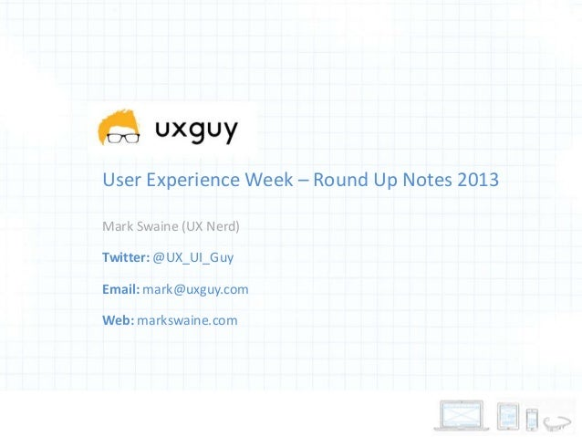 User Experience Week – Round Up Notes 2013 Mark Swaine (UX Nerd) Twitter: @UX_UI_Guy Email: mark@uxguy.com  Web: markswain...