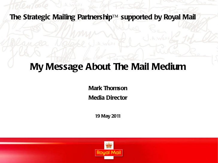 My Message About The Mail Medium Mark Thomson Media Director 19 May 2011 The Strategic Mailing Partnership™ supported by R...