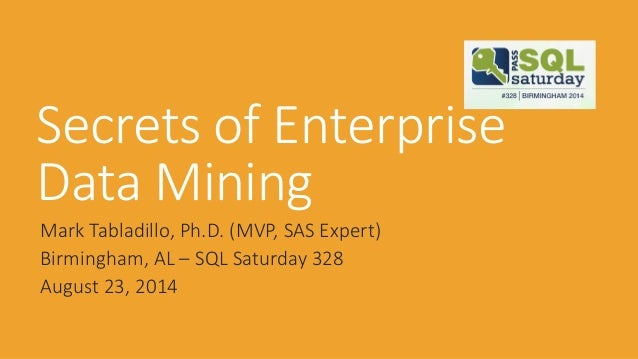 Secrets of Enterprise Data Mining  Mark Tabladillo, Ph.D. (MVP, SAS Expert)  Birmingham, AL –SQL Saturday 328  August 23, ...