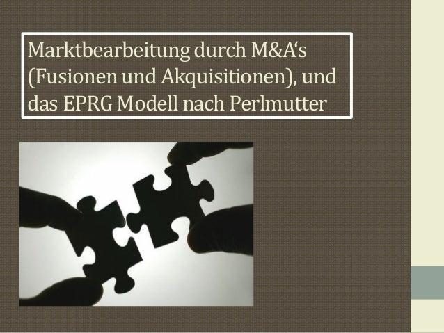 Marktbearbeitung durch M&A's (Fusionen und Akquisitionen), und das EPRG Modell nach Perlmutter