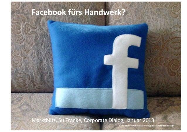 Facebook fürs Handwerk? Marktblitz, Su Franke, Corporate Dialog, Januar 2013                     1    ...