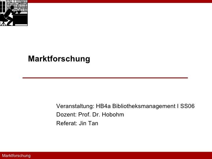 Veranstaltung: HB4a Bibliotheksmanagement I SS06 Dozent: Prof. Dr. Hobohm Referat: Jin Tan Marktforschung Marktforschung  ...