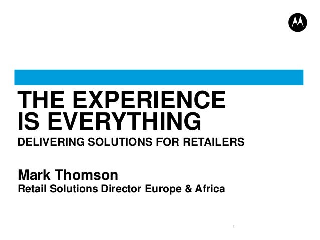 THE EXPERIENCE IS EVERYTHING DELIVERING SOLUTIONS FOR RETAILERS  Mark Thomson Retail Solutions Director Europe & Africa  1