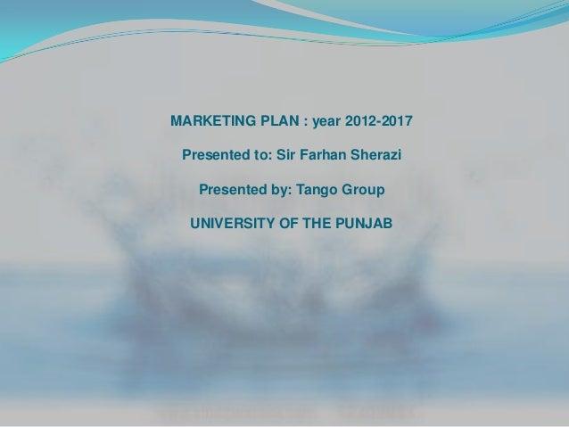 MARKETING PLAN : year 2012-2017 Presented to: Sir Farhan Sherazi   Presented by: Tango Group  UNIVERSITY OF THE PUNJAB