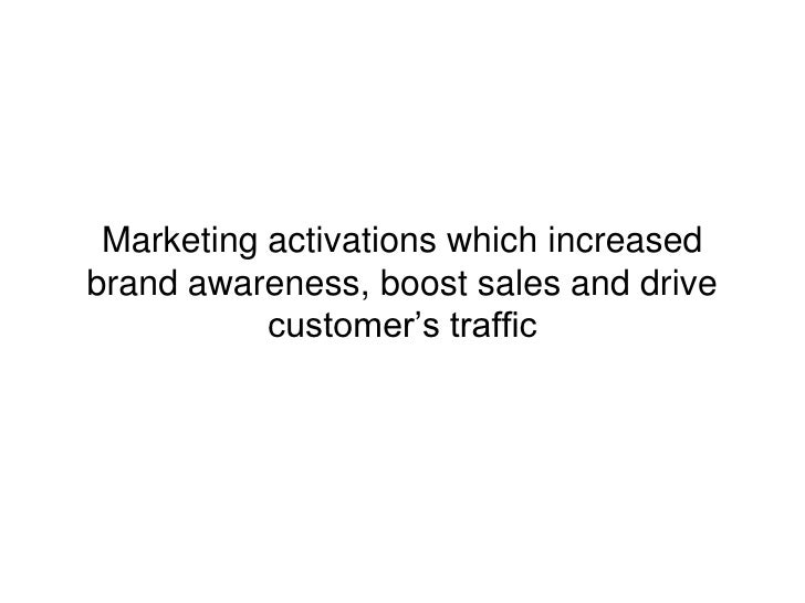 Marketing activations which increasedbrand awareness, boost sales and drive           customer's traffic