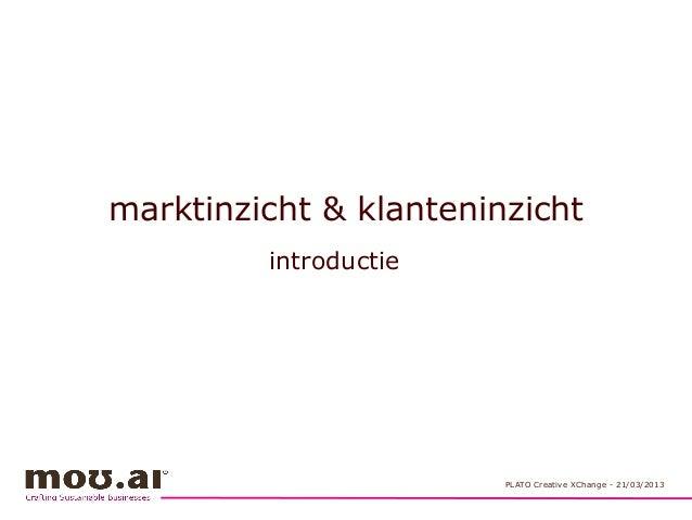 marktinzicht & klanteninzicht introductie PLATO Creative XChange - 21/03/2013