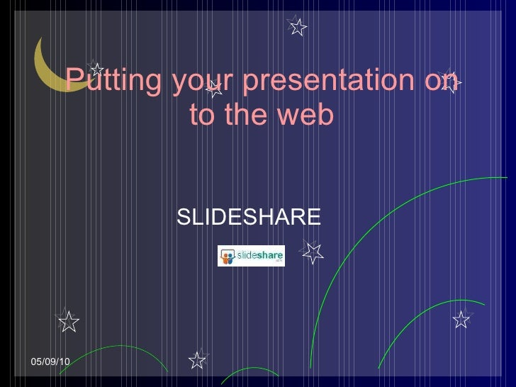 Putting your presentation on to the web SLIDESHARE 05/09/10