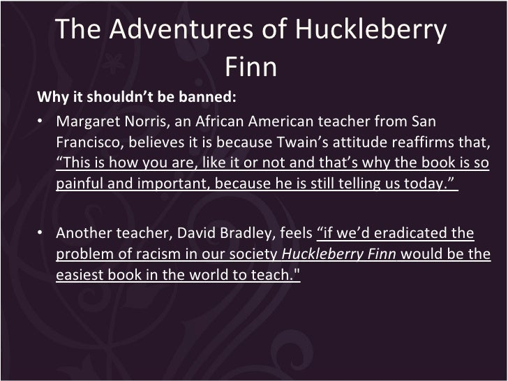 the adventures of huckleberry finn should not be banned in public libraries A virginia school district has pulled copies of to kill a mockingbird and the adventures of huckleberry finn from classrooms and libraries while it weighs whether it should permanently ban the american classics because of the books' use of racial slurs in response to a.