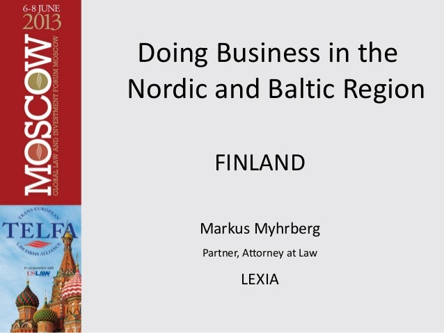 Doing Business in the Nordic and Baltic Region FINLAND Markus Myhrberg Partner, Attorney at Law LEXIA