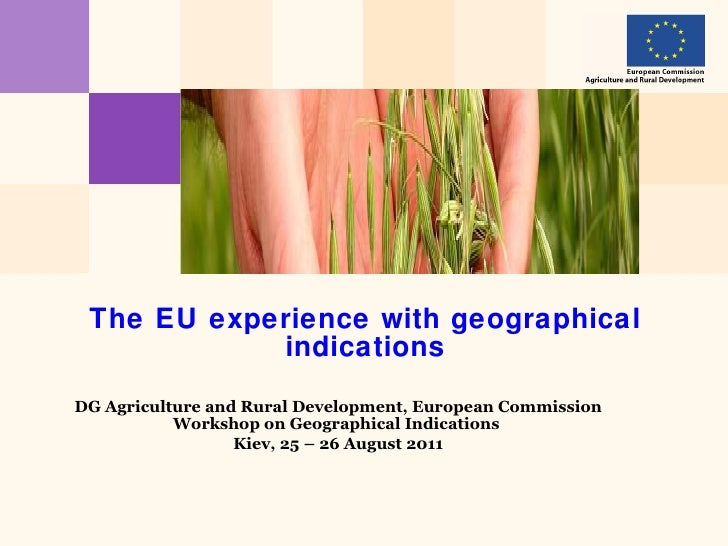 The EU experience with geographical indications DG Agriculture and Rural Development, European Commission Workshop on Geog...