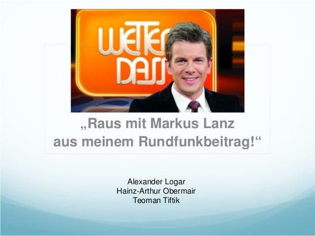 """""""Raus mit Markus Lanz aus meinem Rundfunkbeitrag!"""" Alexander Logar Hainz-Arthur Obermair Teoman Tiftik"""