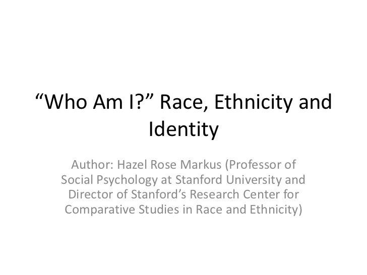 """Who Am I?"" Race, Ethnicity and          Identity    Author: Hazel Rose Markus (Professor of  Social Psychology at Stanfor..."
