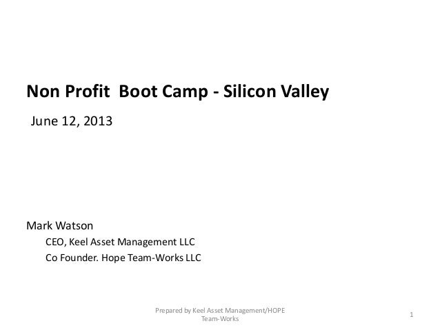 Non Profit Boot Camp - Silicon ValleyJune 12, 2013Mark WatsonCEO, Keel Asset Management LLCCo Founder. Hope Team-Works LLC...