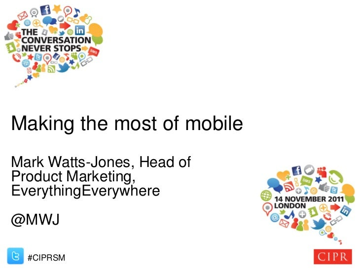 Making the most of mobileMark Watts-Jones, Head ofProduct Marketing,EverythingEverywhere@MWJ  #CIPRSM