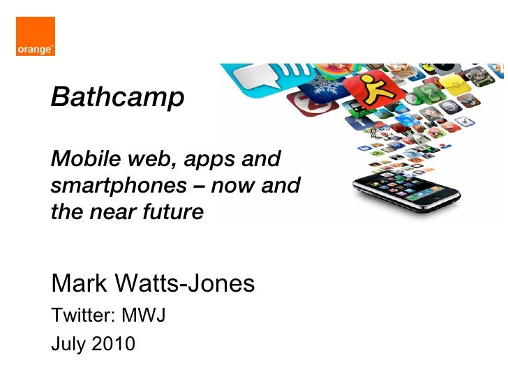 Bathcamp Mobile web, apps and smartphones – now and the near future Mark Watts-Jones Twitter: MWJ July 2010