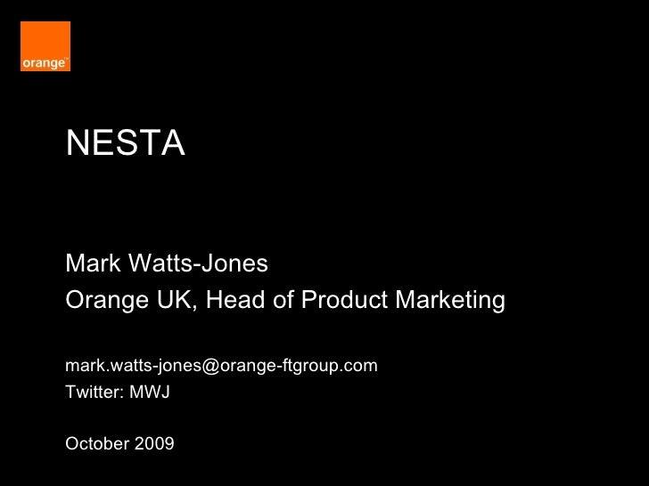 NESTA Orange Restricted Mark Watts-Jones Orange UK, Head of Product Marketing [email_address] Twitter: MWJ October 2009