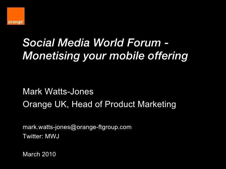 Social Media World Forum -  Monetising your mobile offering  Mark Watts-Jones Orange UK, Head of Product Marketing [email_...