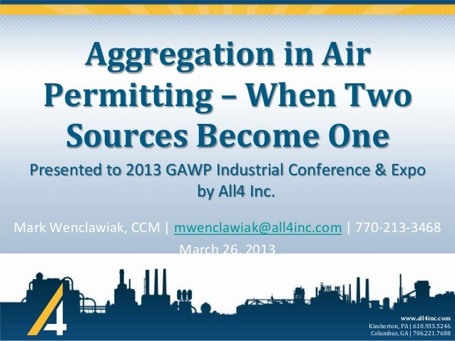 Aggregation in Air Permitting – When Two Sources Become One Presented to 2013 GAWP Industrial Conference & Expo by All4 In...