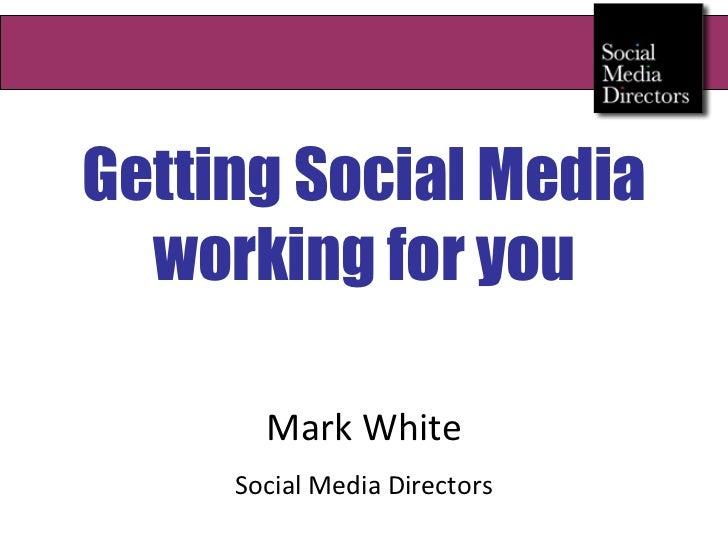 Getting Social Media working for you Mark White Social Media Directors