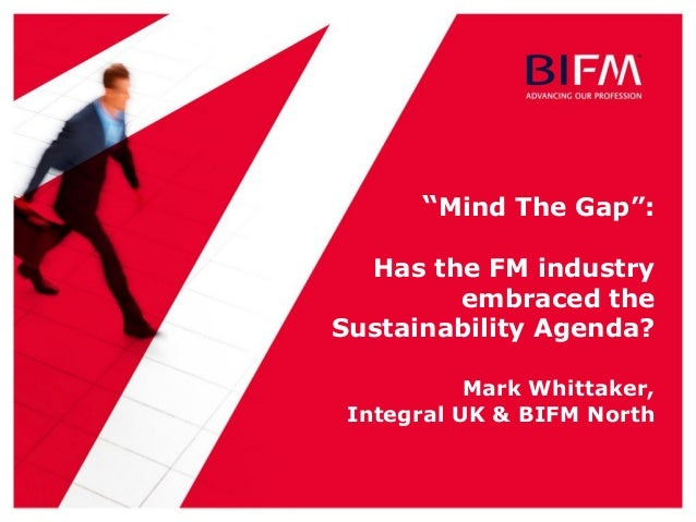 """""""Mind The Gap"""": Has the FM industry embraced the Sustainability Agenda? Mark Whittaker, Integral UK & BIFM North"""