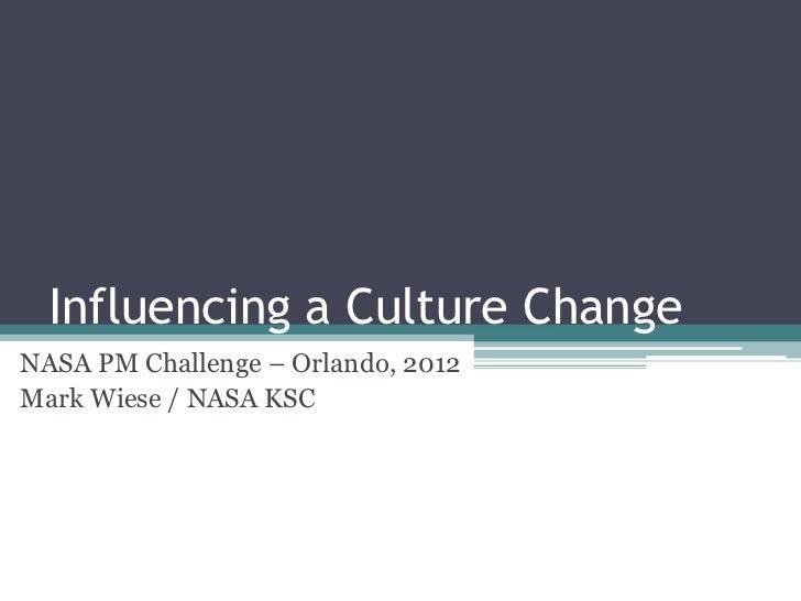Influencing a Culture ChangeNASA PM Challenge – Orlando, 2012Mark Wiese / NASA KSC