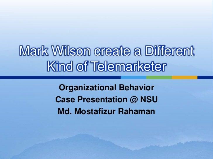 Mark Wilson create a Different    Kind of Telemarketer       Organizational Behavior      Case Presentation @ NSU      Md....
