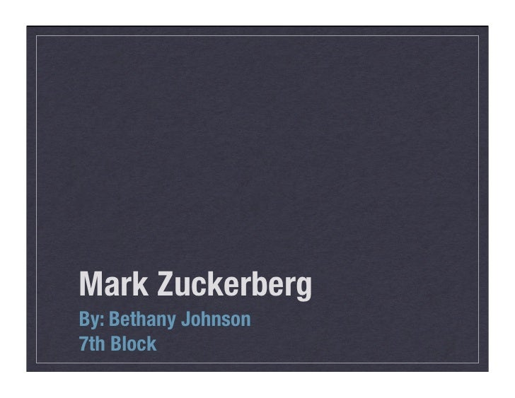 Mark Zuckerberg By: Bethany Johnson 7th Block