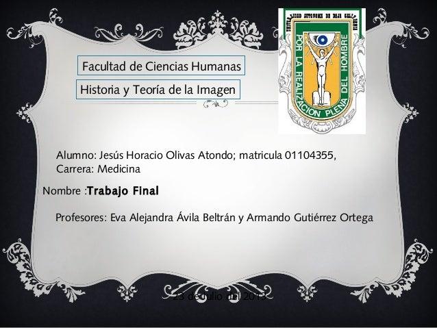 Alumno: Jesús Horacio Olivas Atondo; matricula 01104355, Carrera: Medicina Nombre :Trabajo Final 23 de Julio del 2013 Hist...