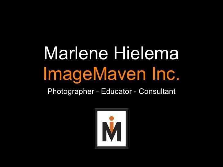 Marlene Hielema ImageMaven Inc. <ul><li>Photographer - Educator - Consultant </li></ul>