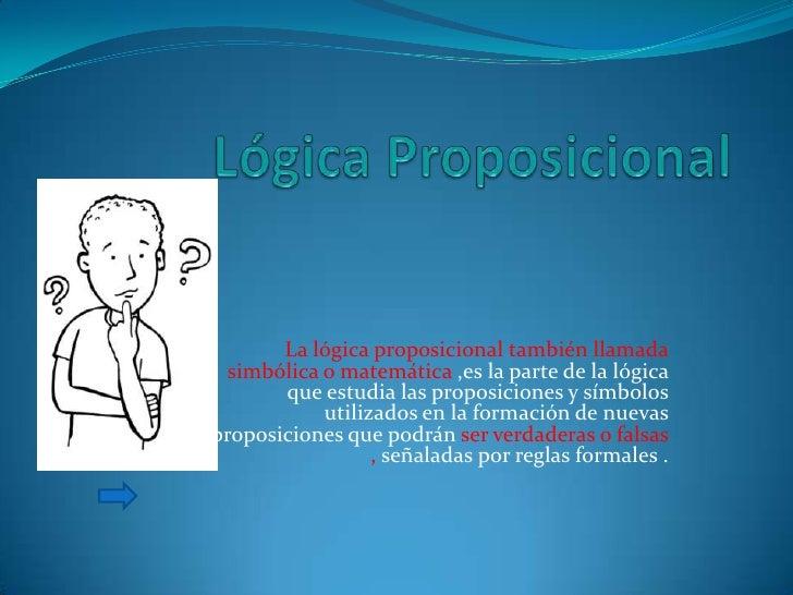 La lógica proposicional también llamada   simbólica o matemática ,es la parte de la lógica        que estudia las proposic...